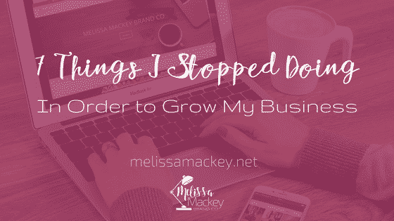 7 Things I Stopped Doing In Order To Grow My Business
