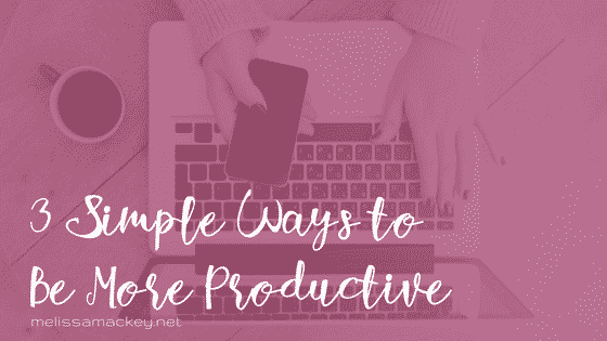 3 simple ways to be more productive